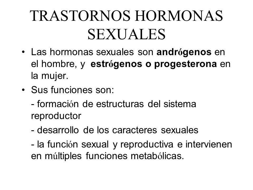 TRASTORNOS HORMONAS SEXUALES Las hormonas sexuales son andr ó genos en el hombre, y estr ó genos o progesterona en la mujer. Sus funciones son: - form