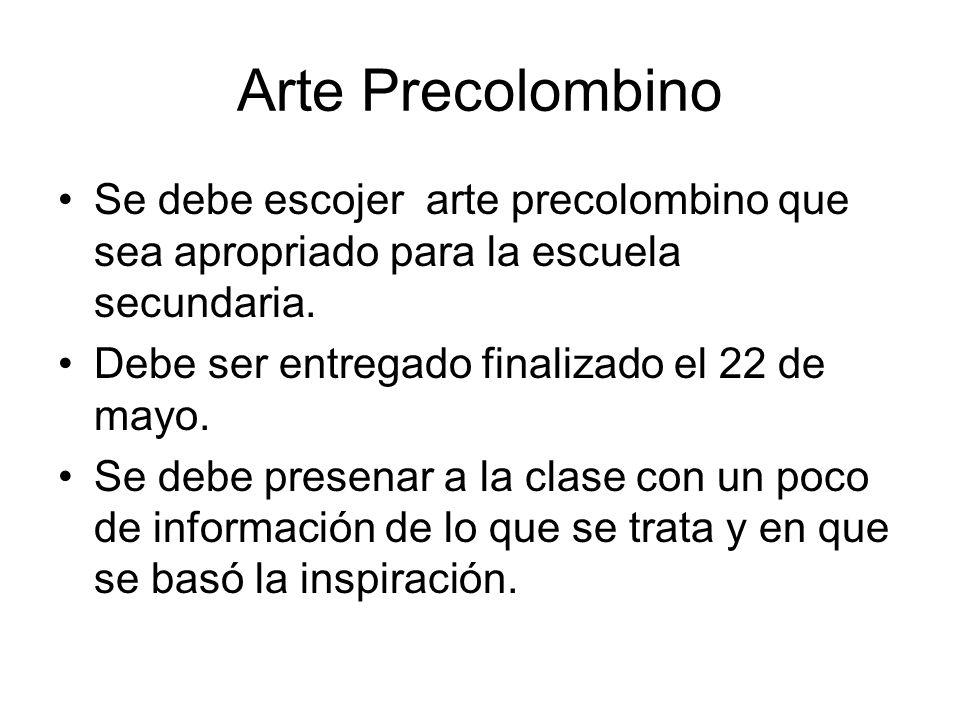 Arte Precolombino Se debe escojer arte precolombino que sea apropriado para la escuela secundaria. Debe ser entregado finalizado el 22 de mayo. Se deb