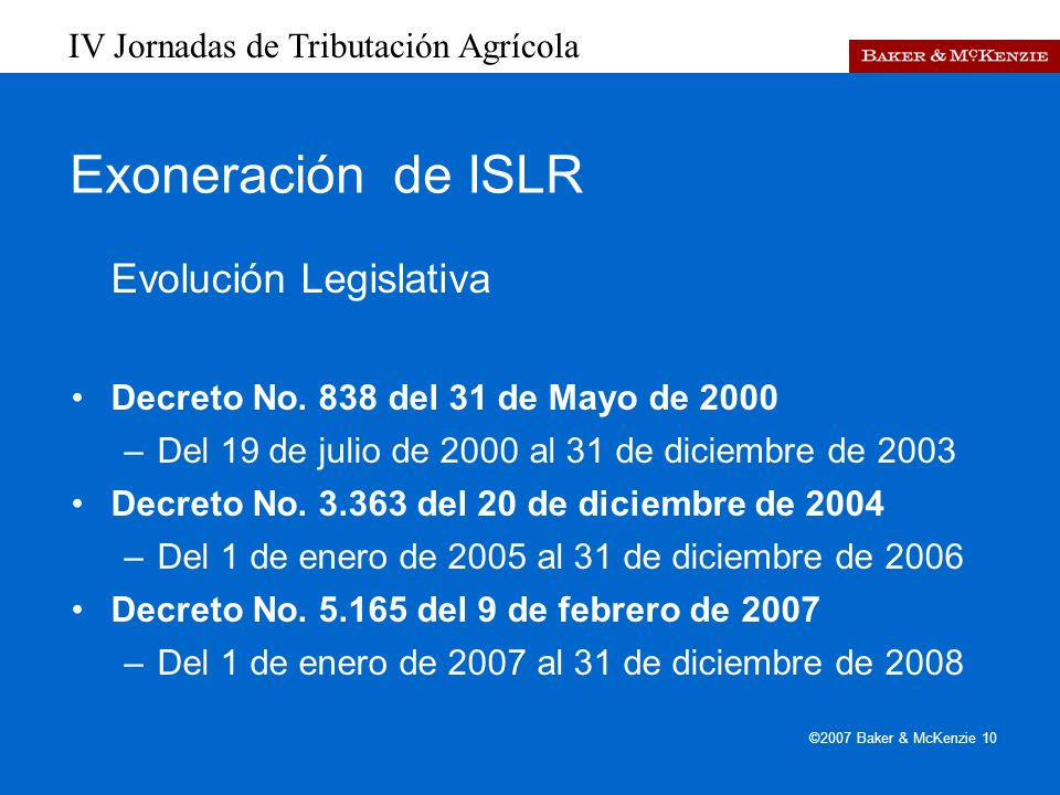 IV Jornadas de Tributación Agrícola ©2007 Baker & McKenzie 10 Exoneración de ISLR Evolución Legislativa Decreto No.