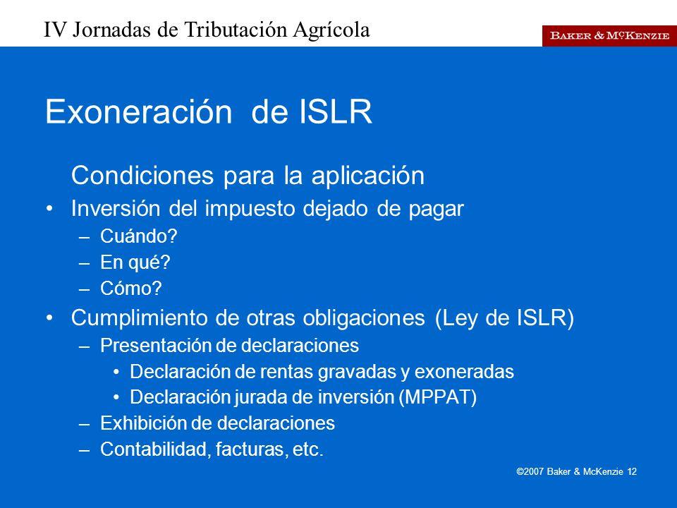 IV Jornadas de Tributación Agrícola ©2007 Baker & McKenzie 12 Exoneración de ISLR Condiciones para la aplicación Inversión del impuesto dejado de pagar –Cuándo.