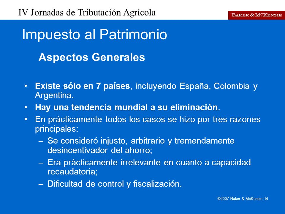 IV Jornadas de Tributación Agrícola ©2007 Baker & McKenzie 14 Impuesto al Patrimonio Aspectos Generales Existe sólo en 7 países, incluyendo España, Colombia y Argentina.