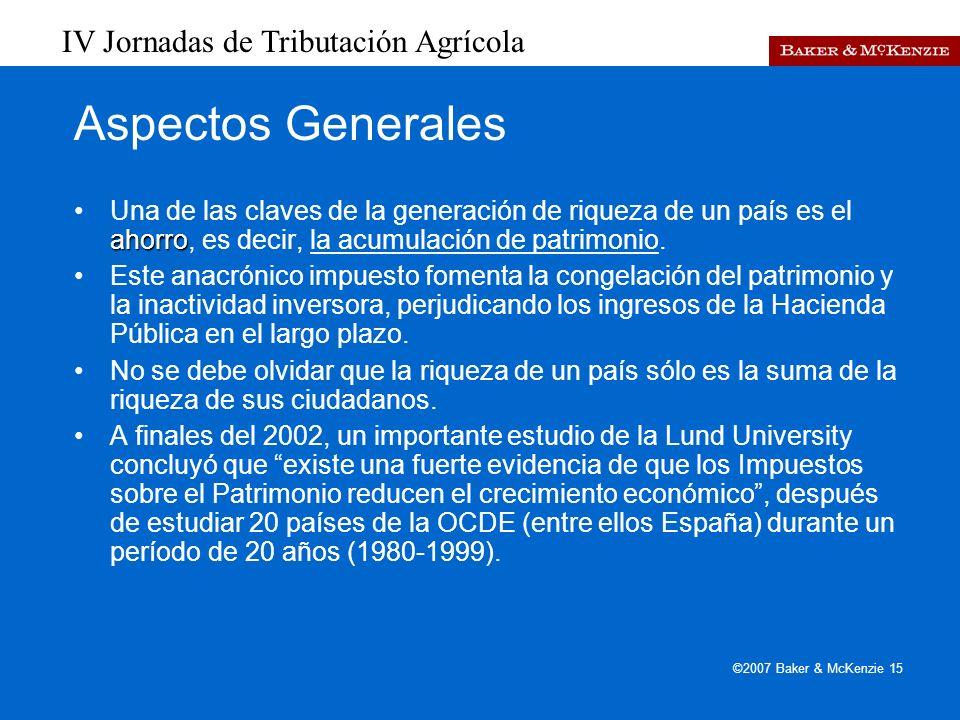 IV Jornadas de Tributación Agrícola ©2007 Baker & McKenzie 15 Aspectos Generales ahorroUna de las claves de la generación de riqueza de un país es el ahorro, es decir, la acumulación de patrimonio.
