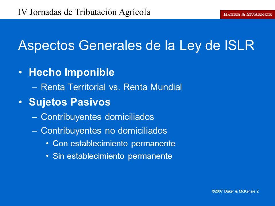 IV Jornadas de Tributación Agrícola ©2007 Baker & McKenzie 2 Aspectos Generales de la Ley de ISLR Hecho Imponible –Renta Territorial vs.