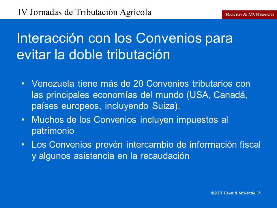 IV Jornadas de Tributación Agrícola ©2007 Baker & McKenzie 35 Interacción con los Convenios para evitar la doble tributación Venezuela tiene más de 20 Convenios tributarios con las principales economías del mundo (USA, Canadá, países europeos, incluyendo Suiza).