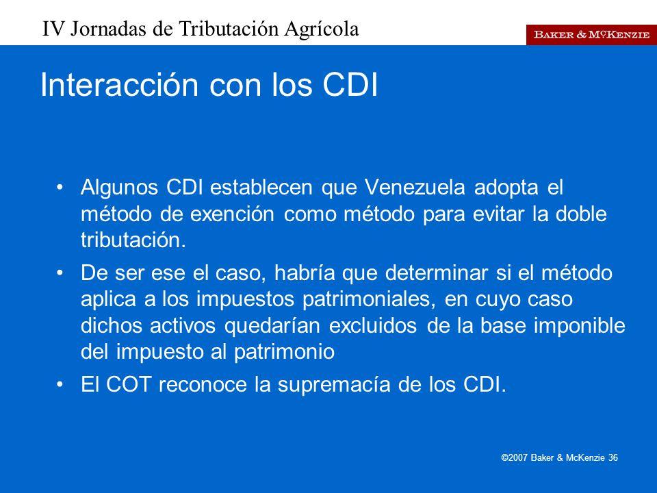 IV Jornadas de Tributación Agrícola ©2007 Baker & McKenzie 36 Interacción con los CDI Algunos CDI establecen que Venezuela adopta el método de exención como método para evitar la doble tributación.