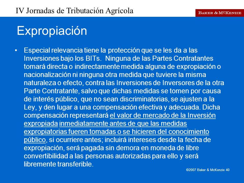 IV Jornadas de Tributación Agrícola ©2007 Baker & McKenzie 40 Expropiación Especial relevancia tiene la protección que se les da a las Inversiones bajo los BITs.