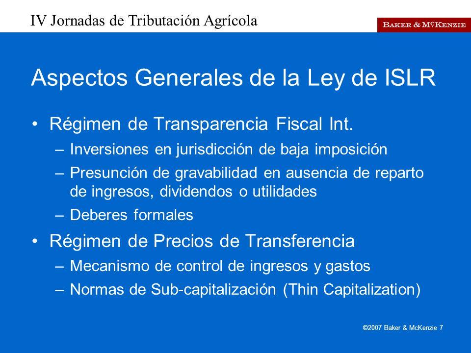 IV Jornadas de Tributación Agrícola ©2007 Baker & McKenzie 7 Aspectos Generales de la Ley de ISLR Régimen de Transparencia Fiscal Int.