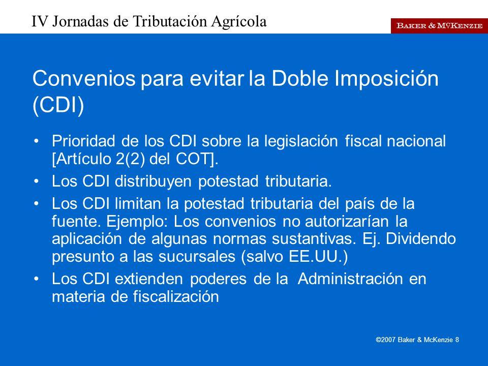 IV Jornadas de Tributación Agrícola ©2007 Baker & McKenzie 8 Convenios para evitar la Doble Imposición (CDI) Prioridad de los CDI sobre la legislación fiscal nacional [Artículo 2(2) del COT].