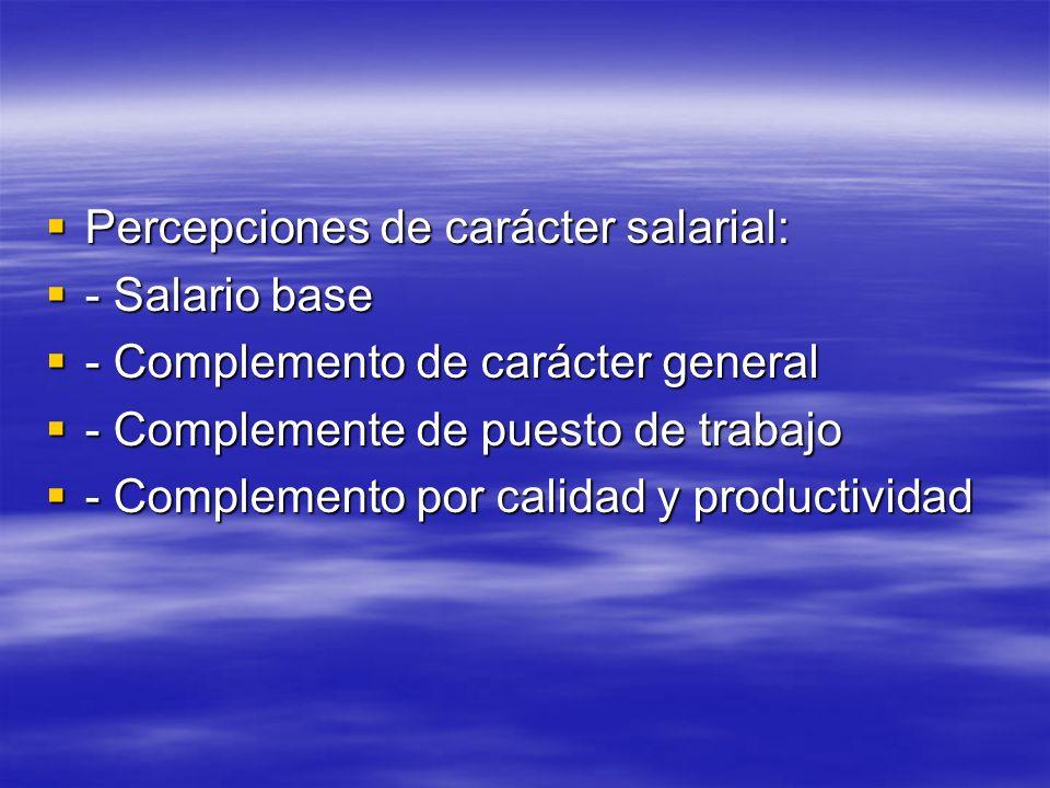 Percepciones de carácter salarial: Percepciones de carácter salarial: - Salario base - Salario base - Complemento de carácter general - Complemento de