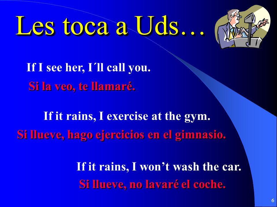 6 Les toca a Uds… If I see her, I´ll call you.If it rains, I exercise at the gym.