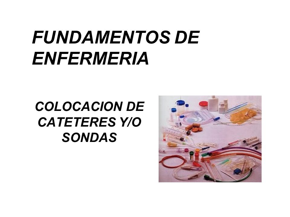 FUNDAMENTOS DE ENFERMERIA COLOCACION DE CATETERES Y/O SONDAS