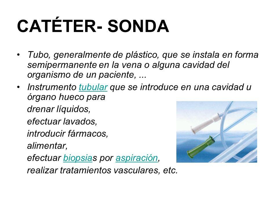CATÉTER- SONDA Tubo, generalmente de plástico, que se instala en forma semipermanente en la vena o alguna cavidad del organismo de un paciente,... Ins
