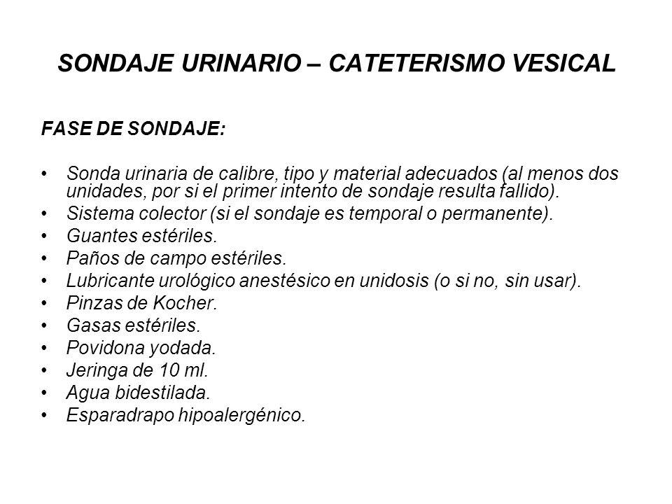 SONDAJE URINARIO – CATETERISMO VESICAL FASE DE SONDAJE: Sonda urinaria de calibre, tipo y material adecuados (al menos dos unidades, por si el primer