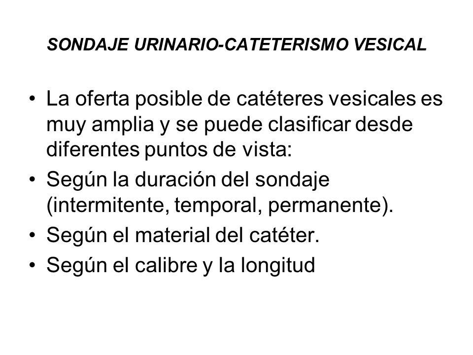 SONDAJE URINARIO-CATETERISMO VESICAL La oferta posible de catéteres vesicales es muy amplia y se puede clasificar desde diferentes puntos de vista: Se