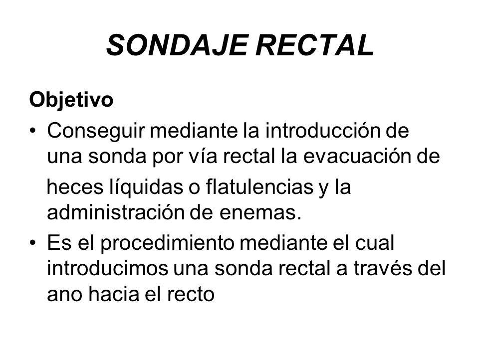 SONDAJE RECTAL Objetivo Conseguir mediante la introducción de una sonda por vía rectal la evacuación de heces líquidas o flatulencias y la administrac
