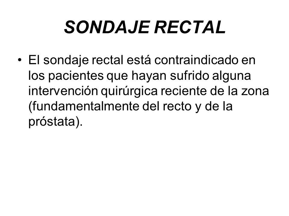 SONDAJE RECTAL El sondaje rectal está contraindicado en los pacientes que hayan sufrido alguna intervención quirúrgica reciente de la zona (fundamenta