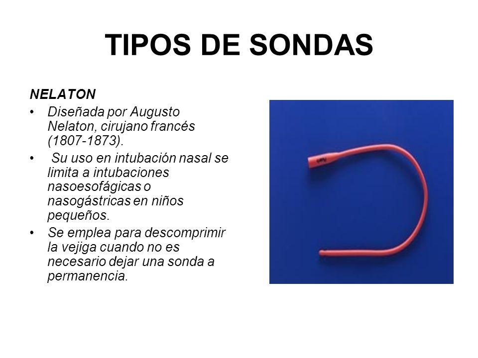 TIPOS DE SONDAS NELATON Diseñada por Augusto Nelaton, cirujano francés (1807-1873). Su uso en intubación nasal se limita a intubaciones nasoesofágicas