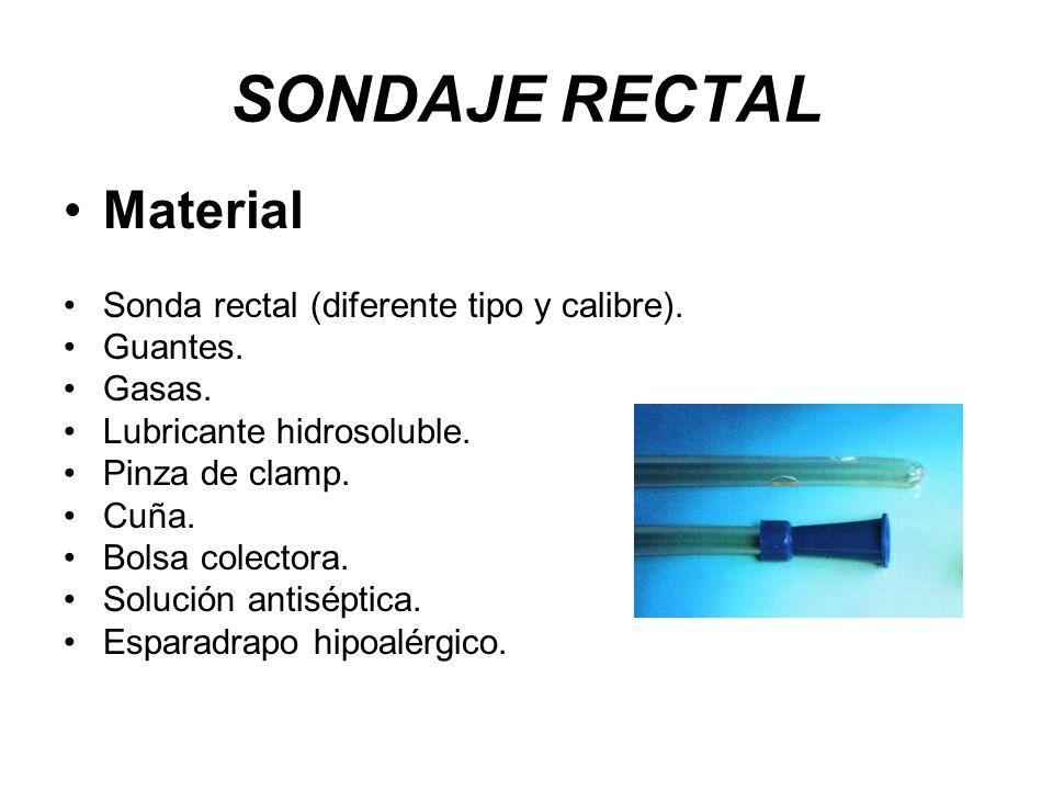 SONDAJE RECTAL Material Sonda rectal (diferente tipo y calibre). Guantes. Gasas. Lubricante hidrosoluble. Pinza de clamp. Cuña. Bolsa colectora. Soluc