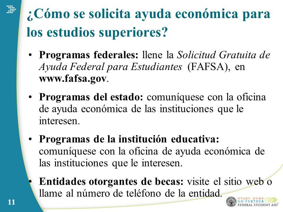 11 ¿Cómo se solicita ayuda económica para los estudios superiores? Programas federales: llene la Solicitud Gratuita de Ayuda Federal para Estudiantes