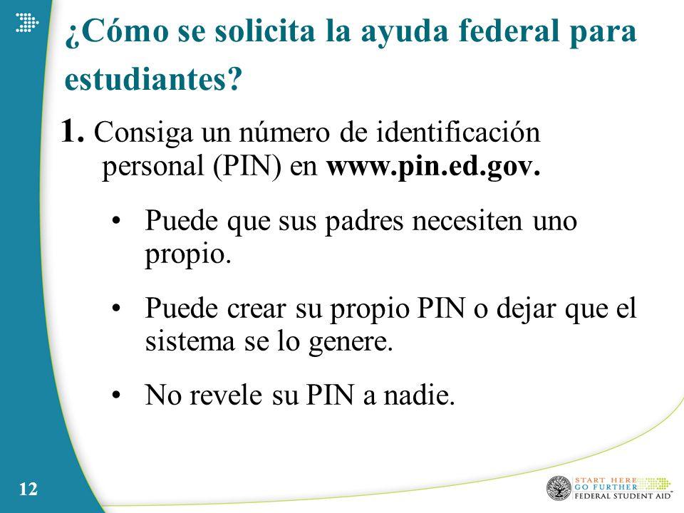 12 ¿Cómo se solicita la ayuda federal para estudiantes? 1. Consiga un número de identificación personal (PIN) en www.pin.ed.gov. Puede que sus padres
