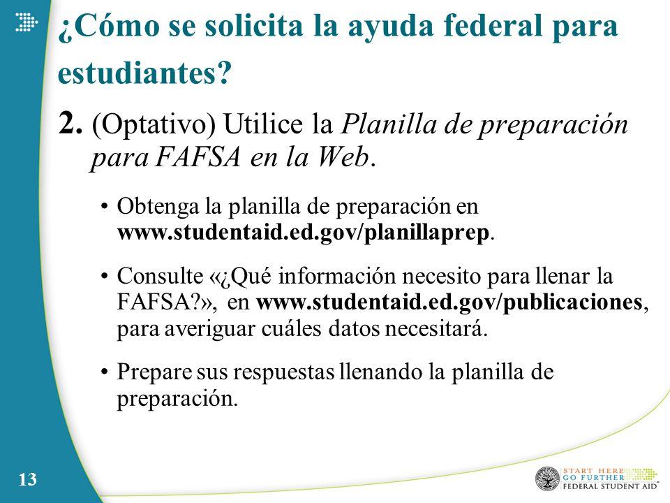13 ¿Cómo se solicita la ayuda federal para estudiantes? 2. (Optativo) Utilice la Planilla de preparación para FAFSA en la Web. Obtenga la planilla de