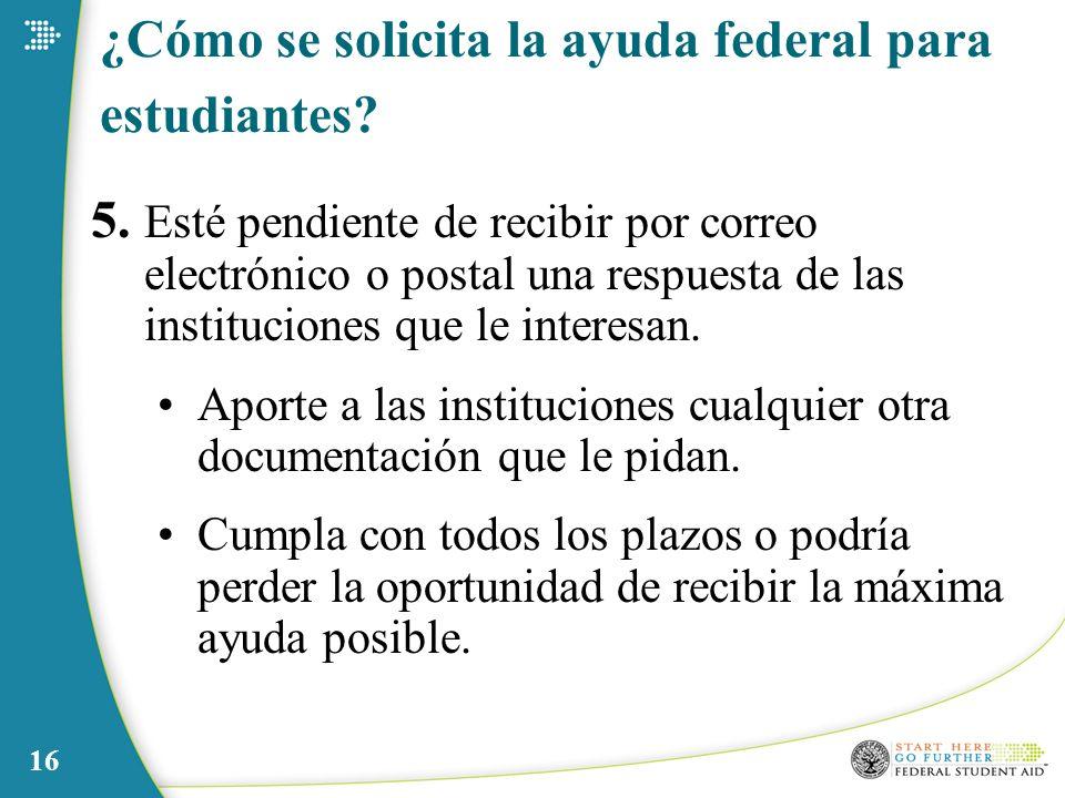 16 ¿Cómo se solicita la ayuda federal para estudiantes? 5. Esté pendiente de recibir por correo electrónico o postal una respuesta de las institucione