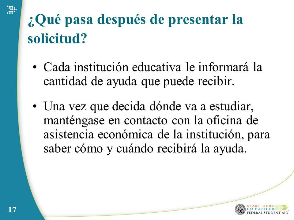 17 ¿Qué pasa después de presentar la solicitud? Cada institución educativa le informará la cantidad de ayuda que puede recibir. Una vez que decida dón