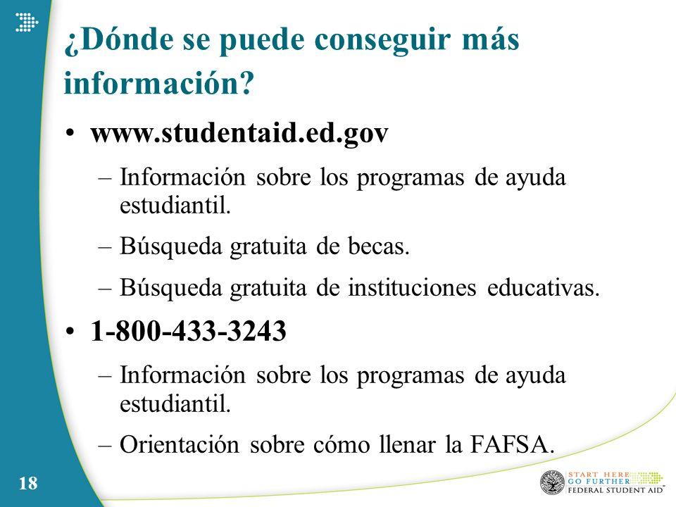 18 ¿Dónde se puede conseguir más información? www.studentaid.ed.gov –Información sobre los programas de ayuda estudiantil. –Búsqueda gratuita de becas