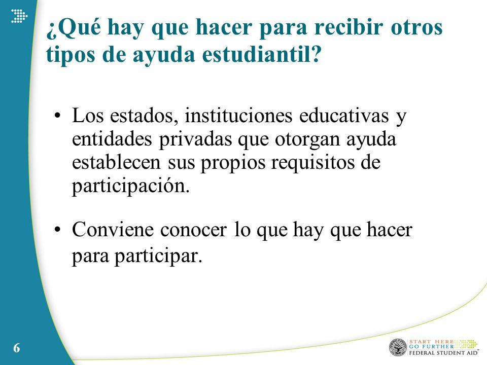 6 ¿Qué hay que hacer para recibir otros tipos de ayuda estudiantil? Los estados, instituciones educativas y entidades privadas que otorgan ayuda estab