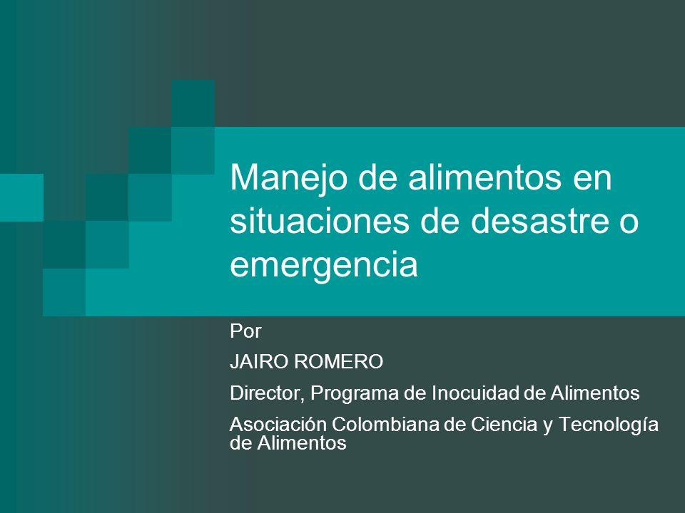 Manejo de alimentos en situaciones de desastre o emergencia Por JAIRO ROMERO Director, Programa de Inocuidad de Alimentos Asociación Colombiana de Cie