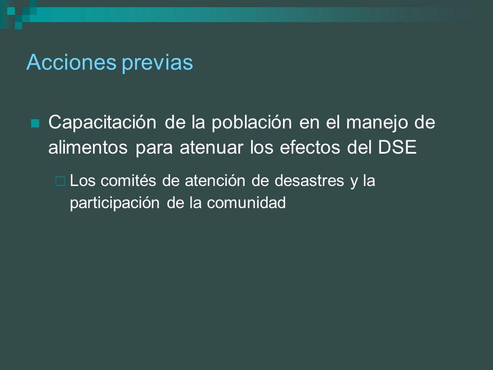 Acciones previas Capacitación de la población en el manejo de alimentos para atenuar los efectos del DSE Los comités de atención de desastres y la par