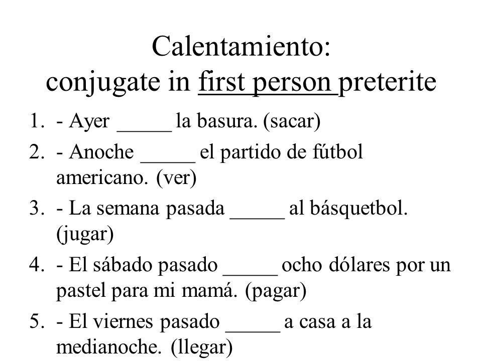 Calentamiento: conjugate in first person preterite 1.- Ayer _____ la basura. (sacar) 2.- Anoche _____ el partido de fútbol americano. (ver) 3.- La sem