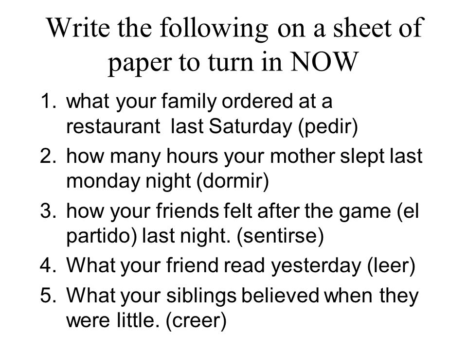 Write the following on a sheet of paper to turn in NOW 1.what your family ordered at a restaurant last Saturday (pedir) 2.how many hours your mother s