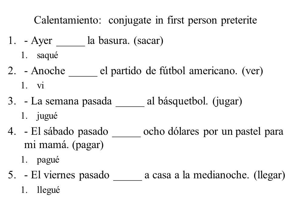 Calentamiento: conjugate in first person preterite 1.- Ayer _____ la basura. (sacar) 1.saqué 2.- Anoche _____ el partido de fútbol americano. (ver) 1.