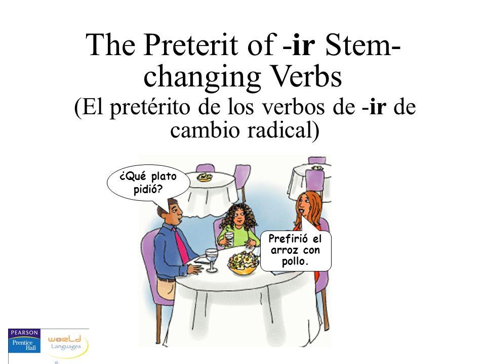 The Preterit of -ir Stem- changing Verbs (El pretérito de los verbos de -ir de cambio radical) ¿Qué plato pidió? Prefirió el arroz con pollo.