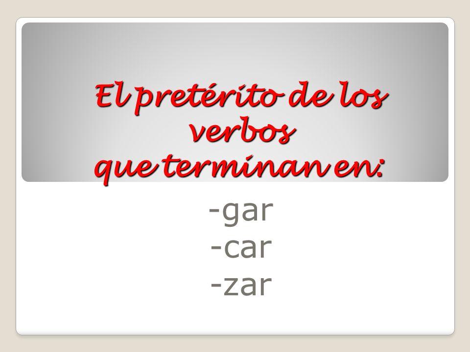 El pretérito de los verbos que terminan en: -gar -car -zar