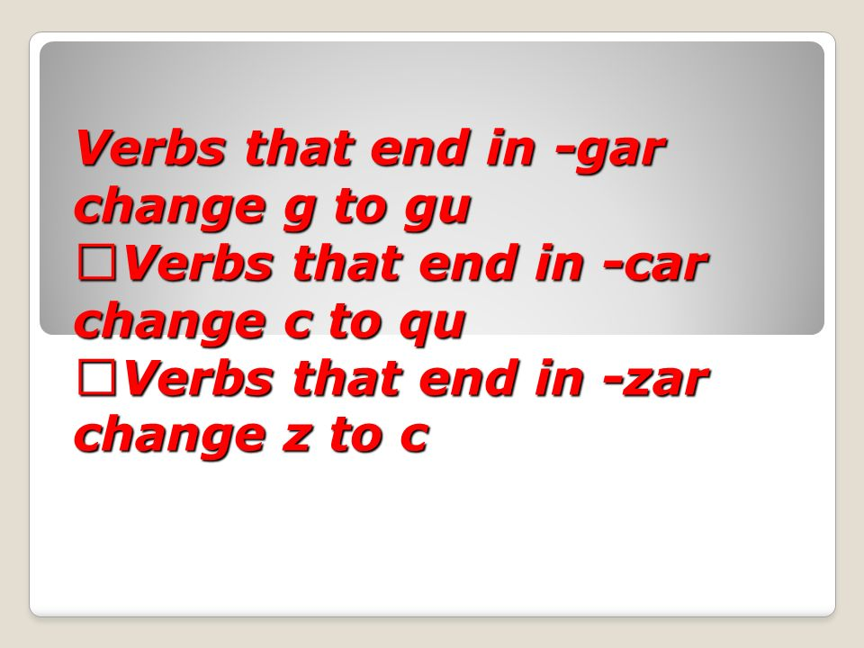 Verbs that end in -gar change g to gu Verbs that end in -car change c to qu Verbs that end in -zar change z to c