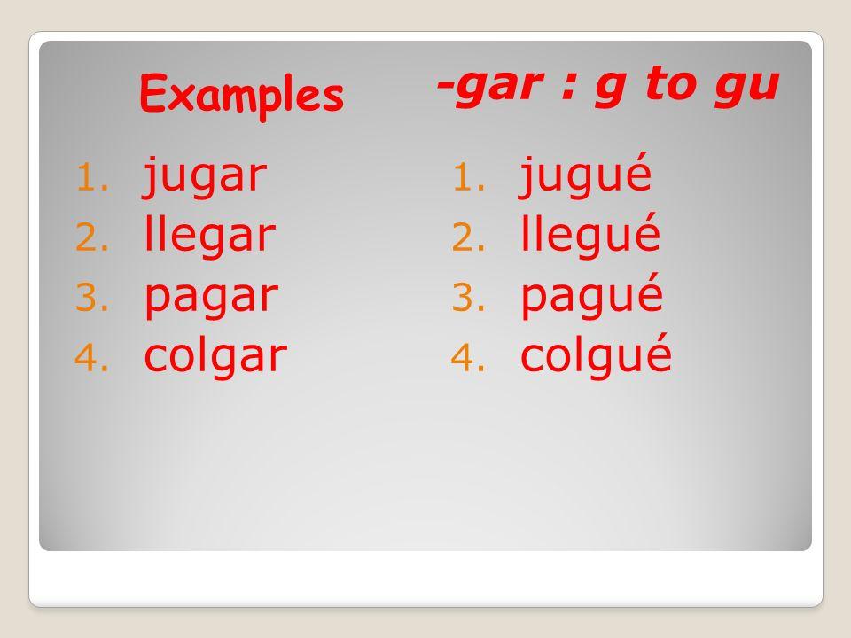Examples - gar : g to gu 1. jugar 2. llegar 3. pagar 4. colgar 1. jugué 2. llegué 3. pagué 4. colgué