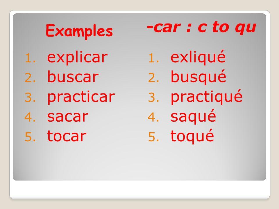 Examples -car : c to qu 1. explicar 2. buscar 3. practicar 4. sacar 5. tocar 1. exliqué 2. busqué 3. practiqué 4. saqué 5. toqué