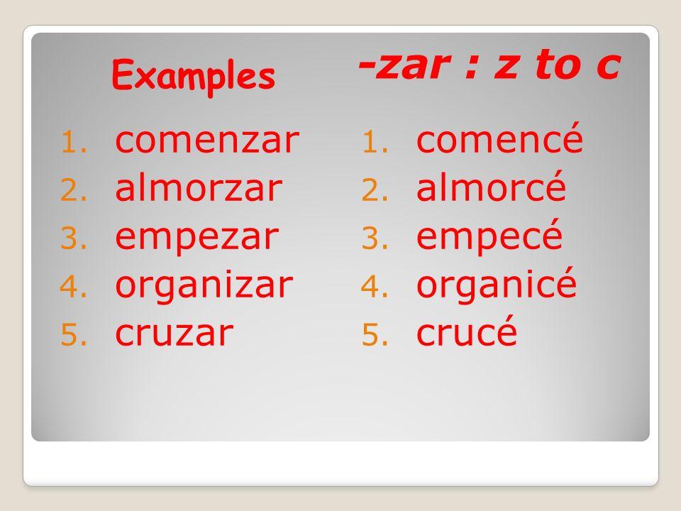 Examples -zar : z to c 1.comenzar 2. almorzar 3. empezar 4.