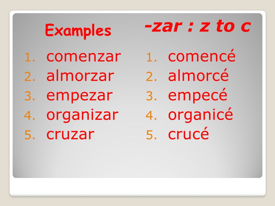 Examples -zar : z to c 1. comenzar 2. almorzar 3. empezar 4. organizar 5. cruzar 1. comencé 2. almorcé 3. empecé 4. organicé 5. crucé