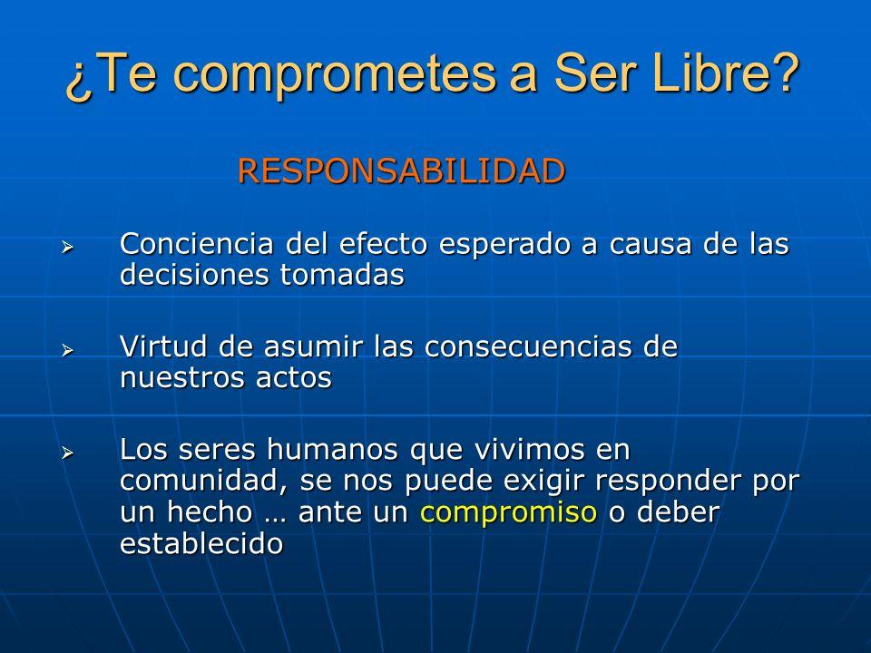 ¿Te comprometes a Ser Libre? RESPONSABILIDAD Virtud de asumir las consecuencias de nuestros actos Virtud de asumir las consecuencias de nuestros actos