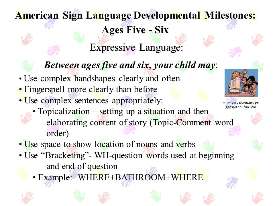 American Sign Language Developmental Milestones: Ages Five - Six Expressive Language: Use complex handshapes clearly and often Fingerspell more clearl