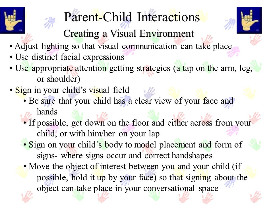 Creating a Visual Environment Parent-Child Interactions Adjust lighting so that visual communication can take place Use distinct facial expressions Us