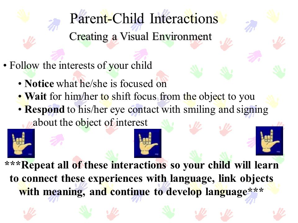 Creating a Visual Environment Parent-Child Interactions Follow the interests of your child Notice what he/she is focused on Wait for him/her to shift