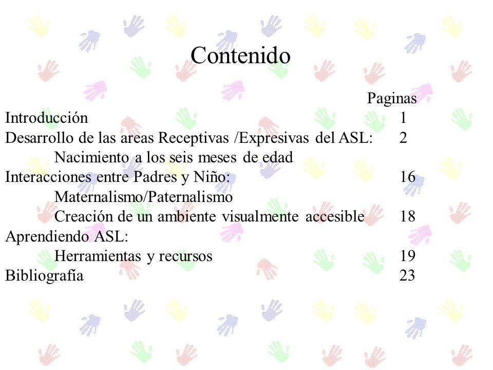 Contenido Paginas Introducción1 Desarrollo de las areas Receptivas /Expresivas del ASL: 2 Nacimiento a los seis meses de edad Interacciones entre Padr
