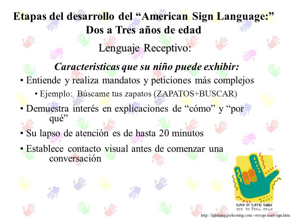 Etapas del desarrollo del American Sign Language: Dos a Tres años de edad Lenguaje Receptivo: Entiende y realiza mandatos y peticiones más complejos E