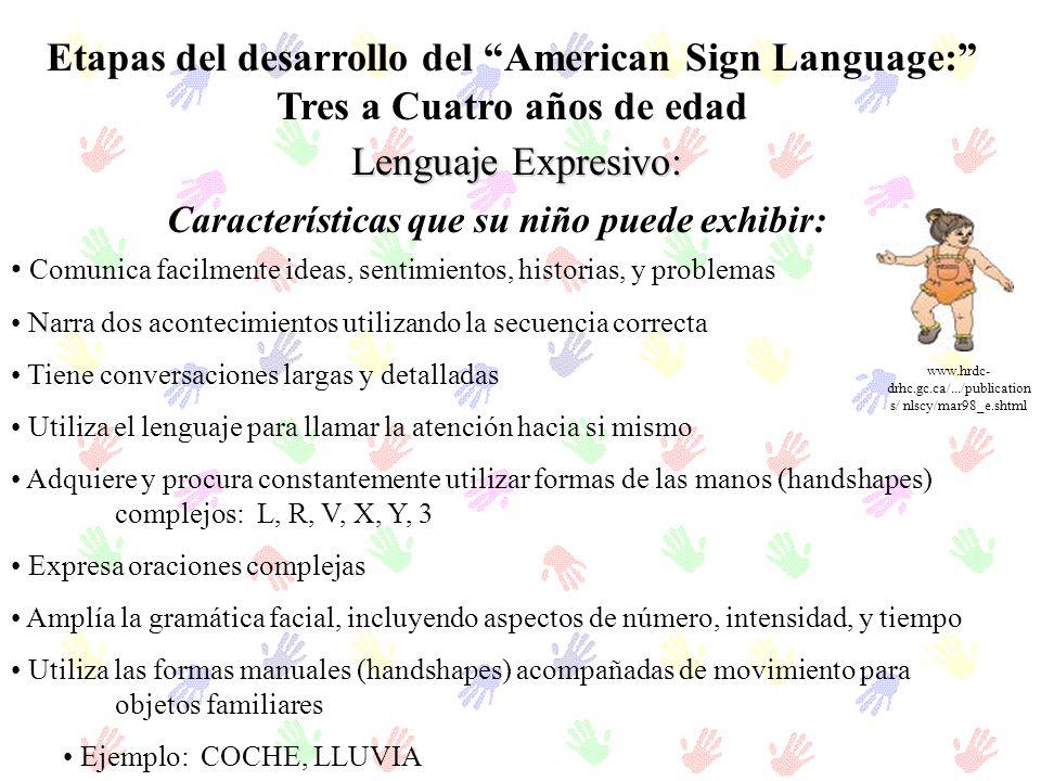 Etapas del desarrollo del American Sign Language: Tres a Cuatro años de edad Lenguaje Expresivo: Comunica facilmente ideas, sentimientos, historias, y