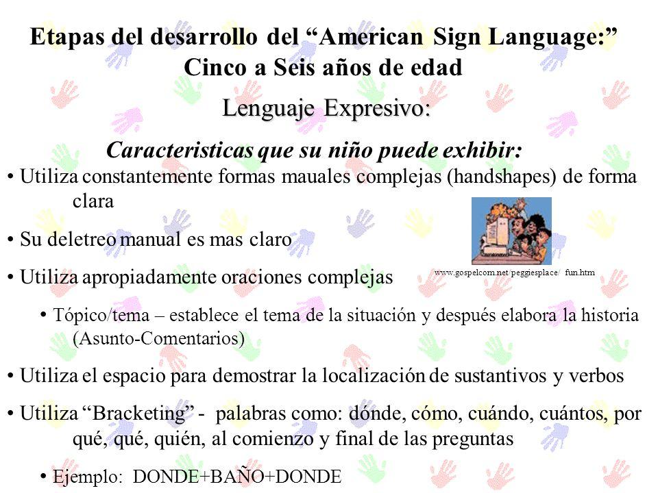 Etapas del desarrollo del American Sign Language: Cinco a Seis años de edad Lenguaje Expresivo: Utiliza constantemente formas mauales complejas (hands