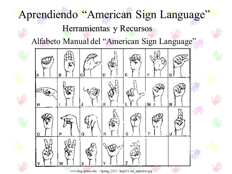 Herramientas y Recursos Aprendiendo American Sign Language Alfabeto Manual del American Sign Language www.ling.upenn.edu/.../Spring_2002/ ling001/asl_